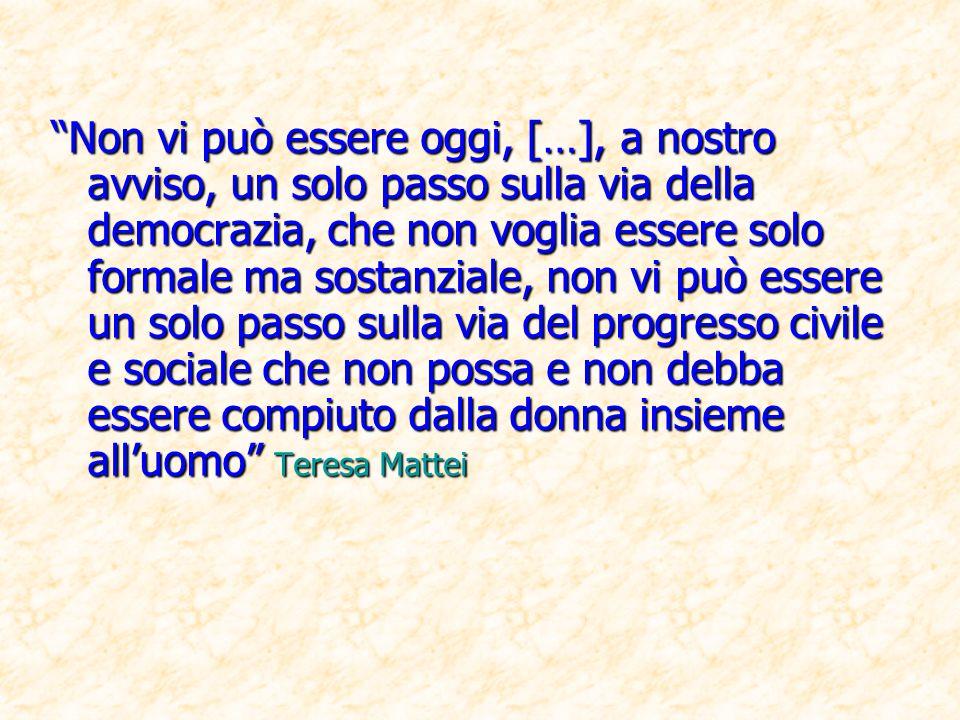 Non vi può essere oggi, […], a nostro avviso, un solo passo sulla via della democrazia, che non voglia essere solo formale ma sostanziale, non vi può essere un solo passo sulla via del progresso civile e sociale che non possa e non debba essere compiuto dalla donna insieme all'uomo Teresa Mattei